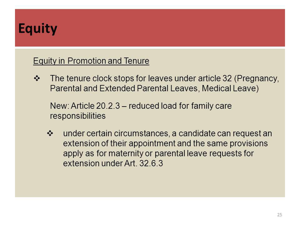 Equity Equity in Promotion and Tenure The tenure clock stops for leaves under article 32 (Pregnancy, Parental and Extended Parental Leaves, Medical Leave) New: Article 20.2.3 – reduced load for family care responsibilities under certain circumstances, a candidate can request an extension of their appointment and the same provisions apply as for maternity or parental leave requests for extension under Art.
