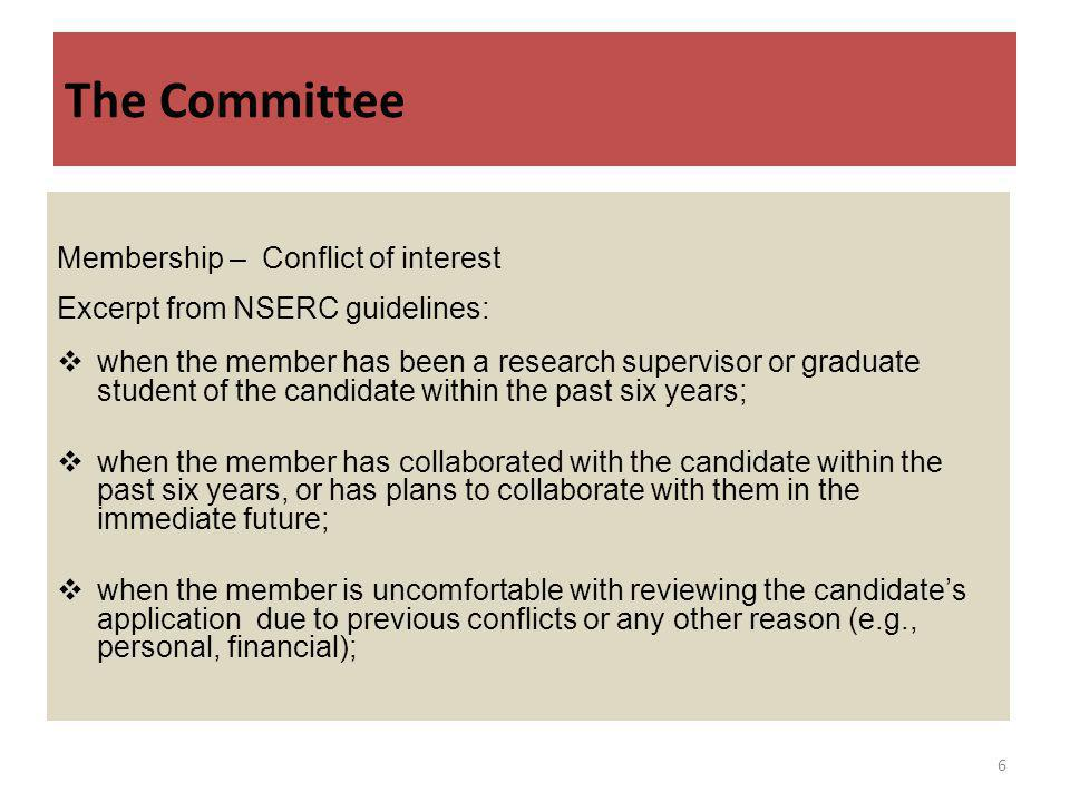 The Committee Membership – Conflict of interest Excerpt from NSERC guidelines: when the member has been a research supervisor or graduate student of the candidate within the past six years; when the member has collaborated with the candidate within the past six years, or has plans to collaborate with them in the immediate future; when the member is uncomfortable with reviewing the candidates application due to previous conflicts or any other reason (e.g., personal, financial); 6