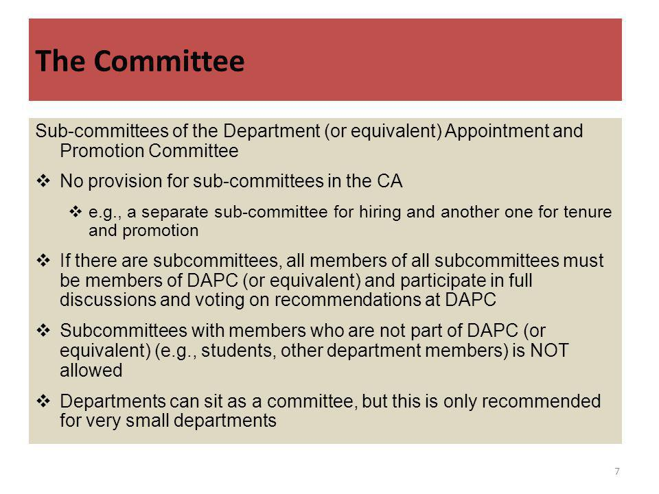 The Committee Sub-committees of the Department (or equivalent) Appointment and Promotion Committee No provision for sub-committees in the CA e.g., a separate sub-committee for hiring and another one for tenure and promotion If there are subcommittees, all members of all subcommittees must be members of DAPC (or equivalent) and participate in full discussions and voting on recommendations at DAPC Subcommittees with members who are not part of DAPC (or equivalent) (e.g., students, other department members) is NOT allowed Departments can sit as a committee, but this is only recommended for very small departments 7