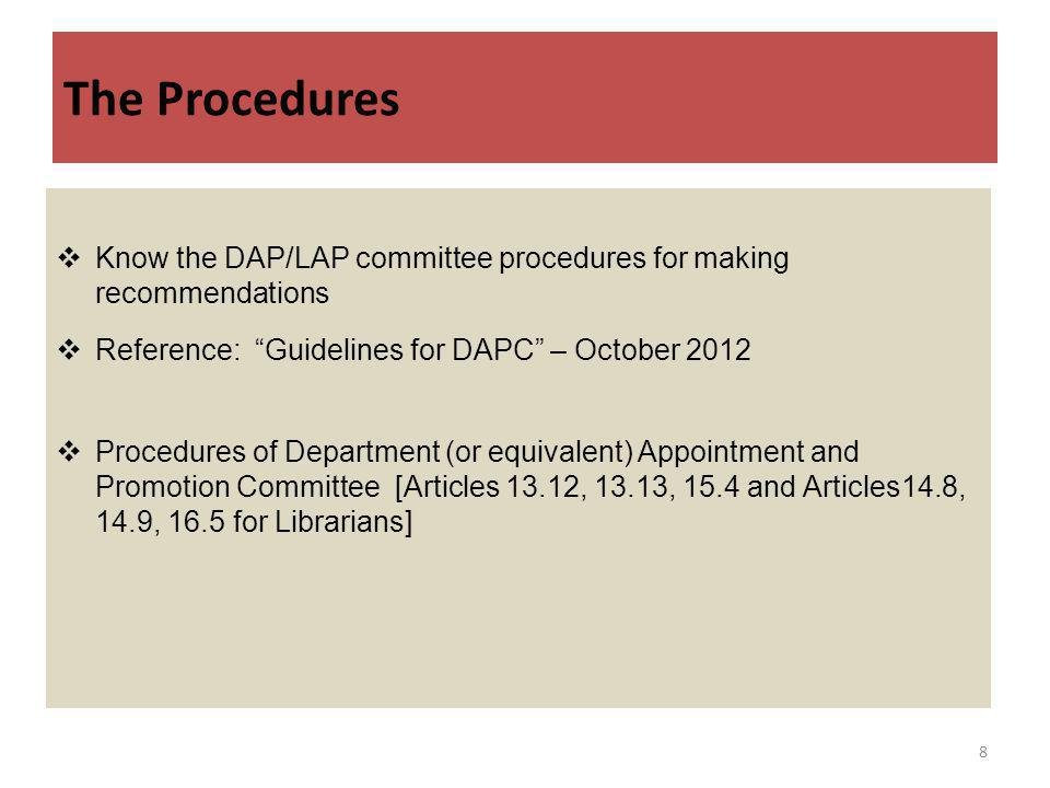 The Procedures Know the DAP/LAP committee procedures for making recommendations Reference: Guidelines for DAPC – October 2012 Procedures of Department (or equivalent) Appointment and Promotion Committee [Articles 13.12, 13.13, 15.4 and Articles14.8, 14.9, 16.5 for Librarians] 8