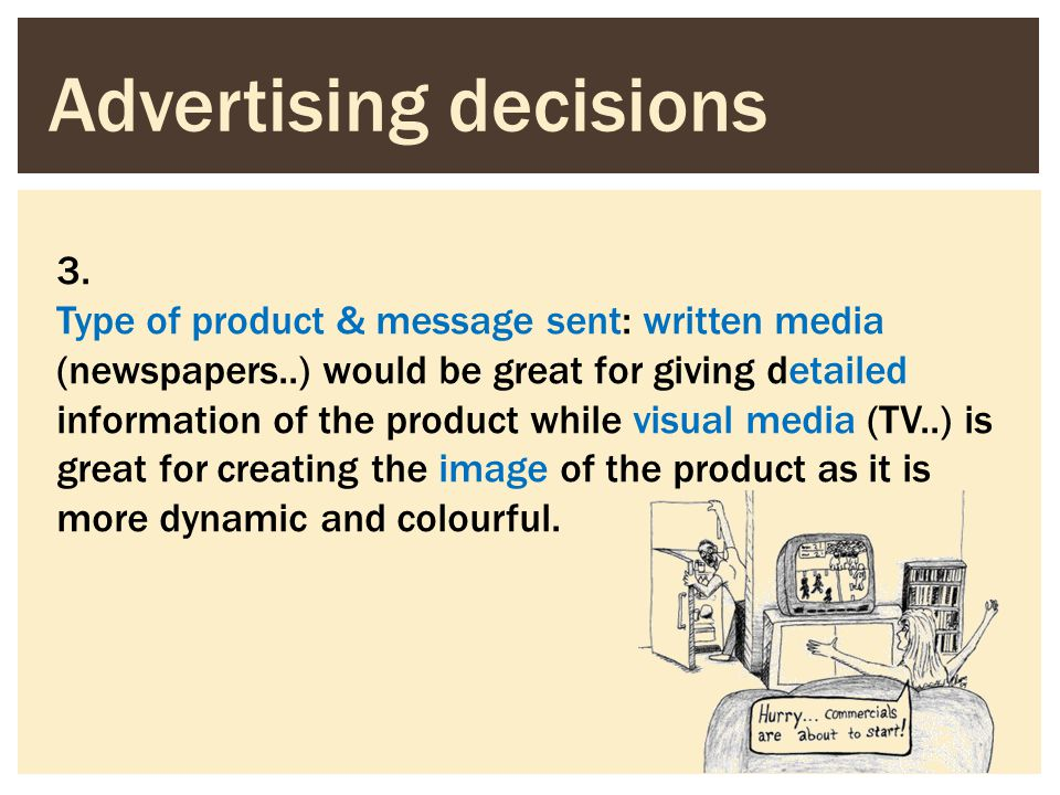 3. Type of product & message sent: written media (newspapers..) would be great for giving detailed information of the product while visual media (TV..