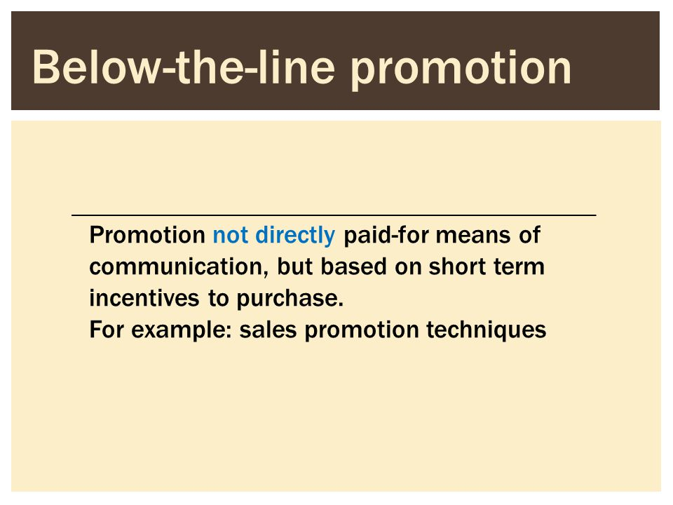 Below-the-line promotion Promotion not directly paid-for means of communication, but based on short term incentives to purchase. For example: sales pr
