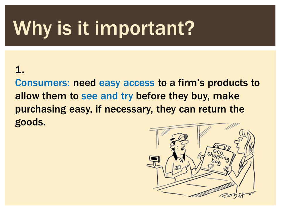 1. Consumers: need easy access to a firms products to allow them to see and try before they buy, make purchasing easy, if necessary, they can return t