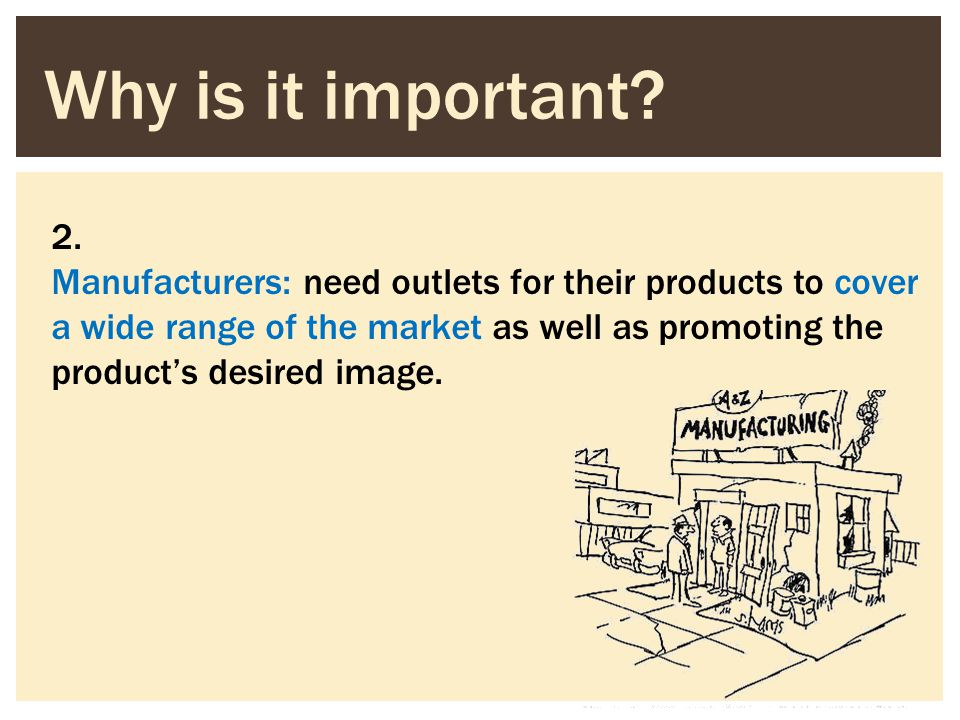 2. Manufacturers: need outlets for their products to cover a wide range of the market as well as promoting the products desired image. Why is it impor