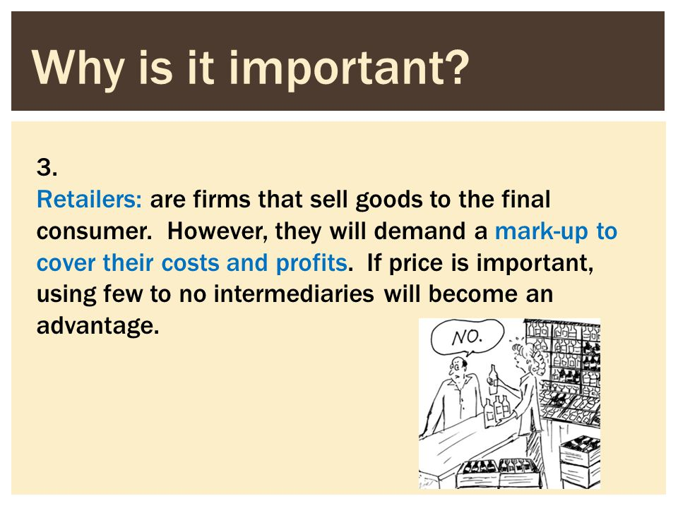 3. Retailers: are firms that sell goods to the final consumer. However, they will demand a mark-up to cover their costs and profits. If price is impor