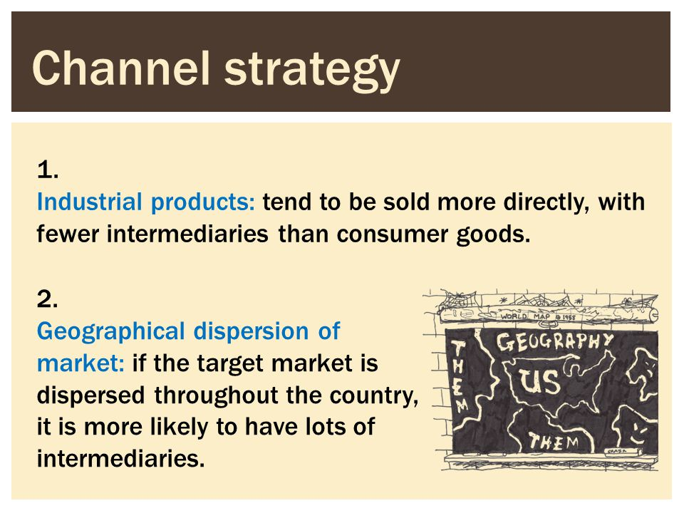 Channel strategy 1. Industrial products: tend to be sold more directly, with fewer intermediaries than consumer goods. 2. Geographical dispersion of m