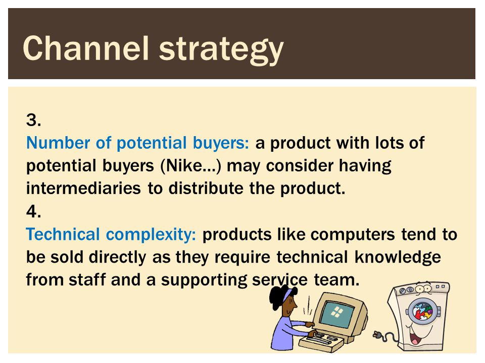 Channel strategy 3. Number of potential buyers: a product with lots of potential buyers (Nike…) may consider having intermediaries to distribute the p