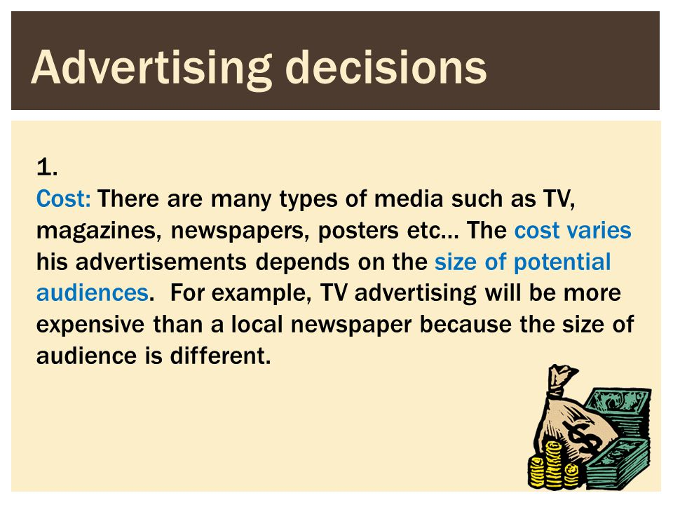 Advertising decisions 1. Cost: There are many types of media such as TV, magazines, newspapers, posters etc… The cost varies his advertisements depend