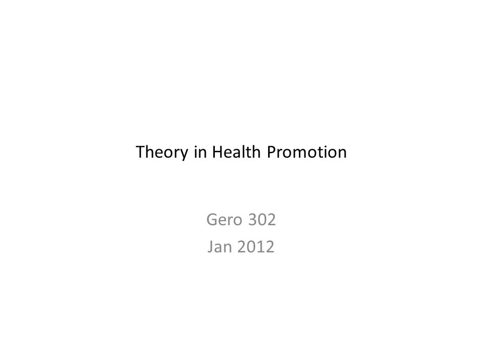 Theory in Health Promotion Gero 302 Jan 2012