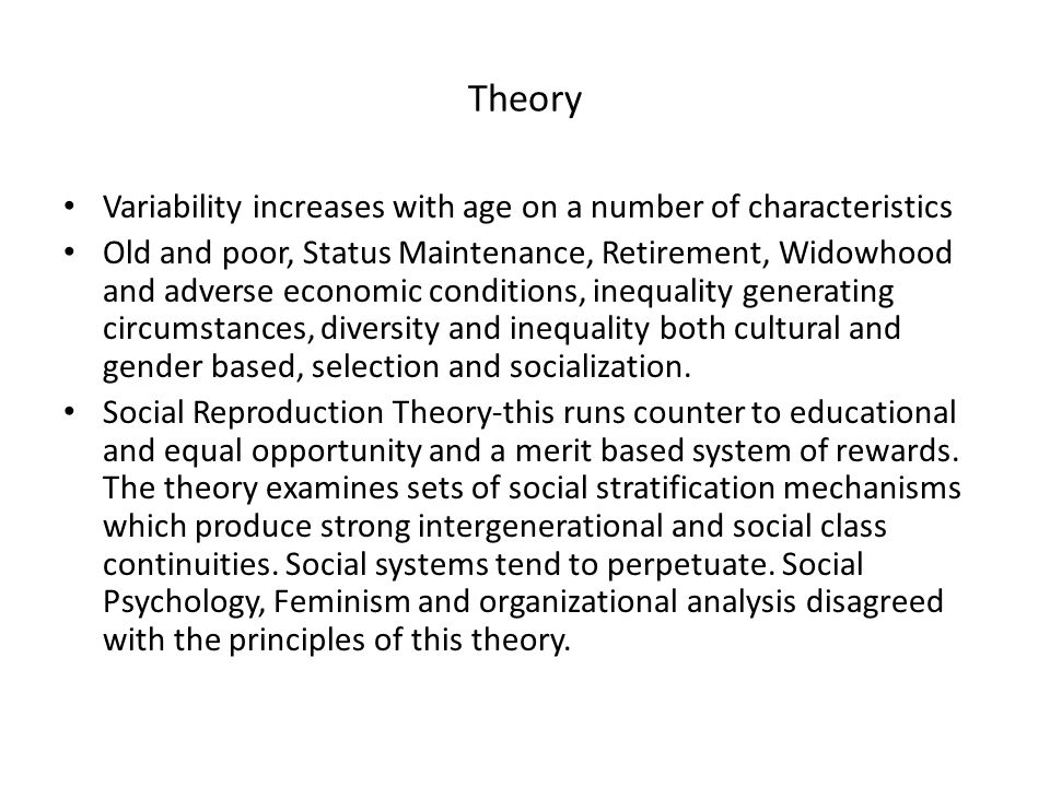 Theory Variability increases with age on a number of characteristics Old and poor, Status Maintenance, Retirement, Widowhood and adverse economic cond