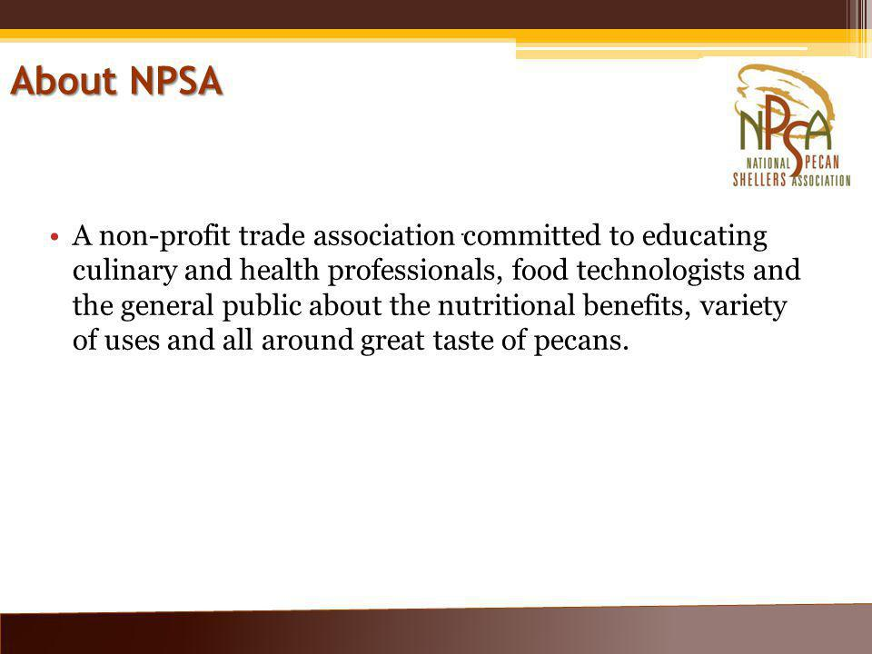 About NPSA A non-profit trade association committed to educating culinary and health professionals, food technologists and the general public about the nutritional benefits, variety of uses and all around great taste of pecans..