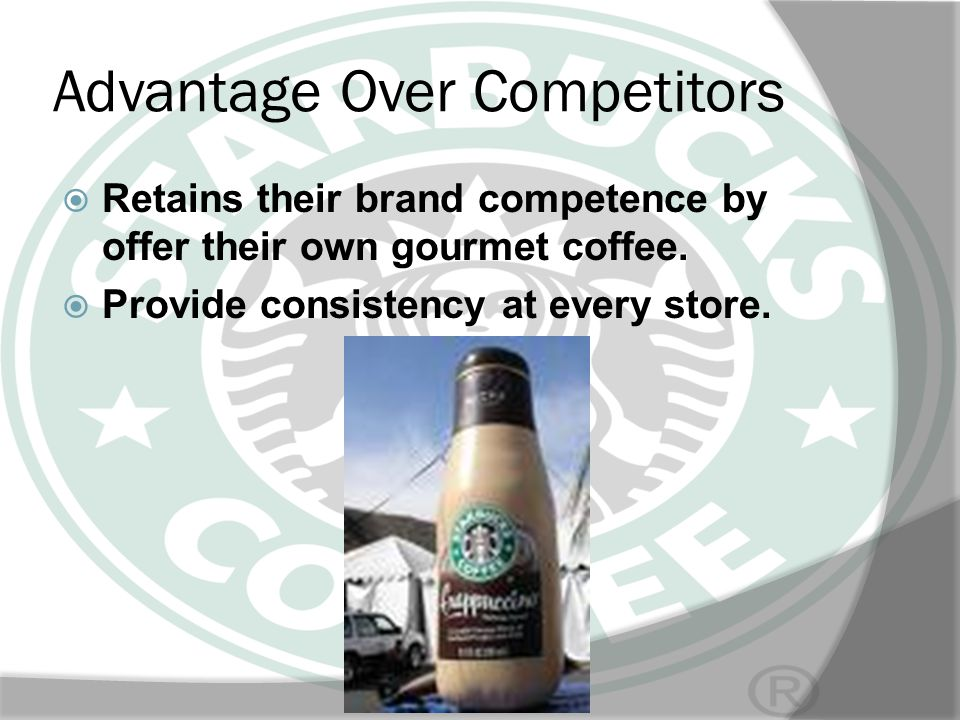 Advantage Over Competitors Retains their brand competence by offer their own gourmet coffee. Provide consistency at every store.