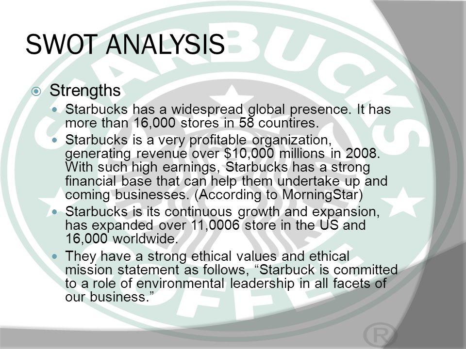 SWOT ANALYSIS Strengths Starbucks has a widespread global presence. It has more than 16,000 stores in 58 countires. Starbucks is a very profitable org