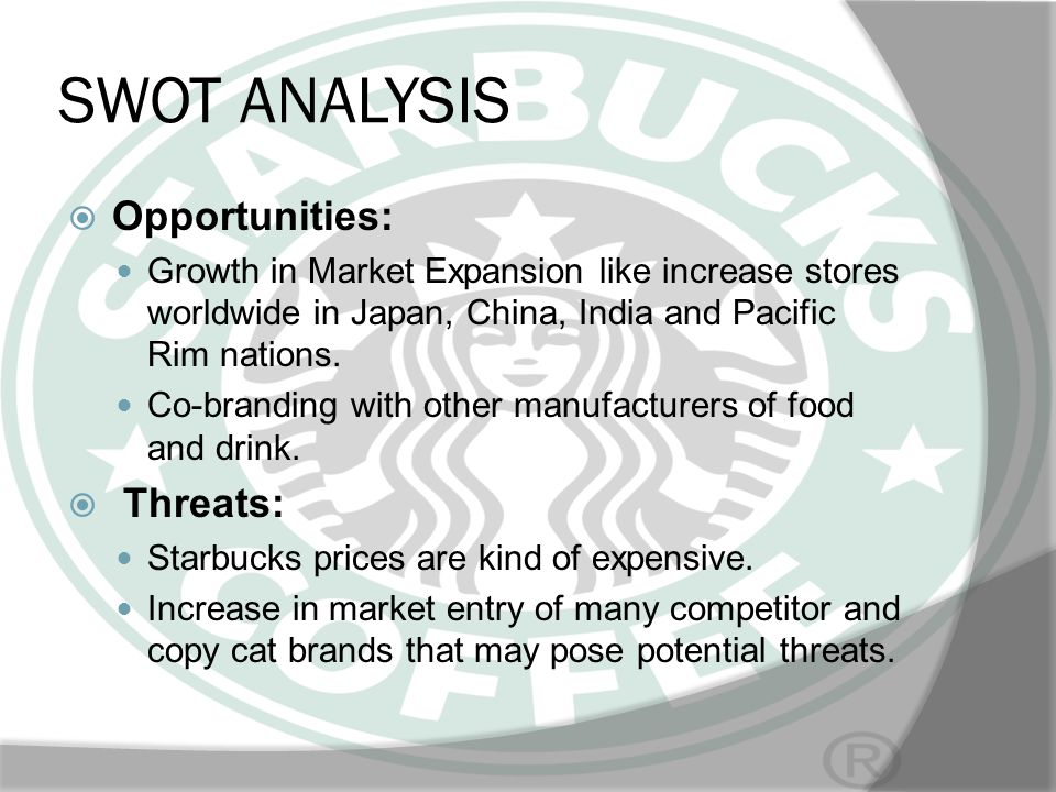 SWOT ANALYSIS Opportunities: Growth in Market Expansion like increase stores worldwide in Japan, China, India and Pacific Rim nations. Co-branding wit