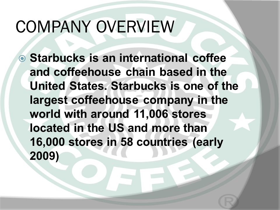 COMPANY OVERVIEW Starbucks is an international coffee and coffeehouse chain based in the United States. Starbucks is one of the largest coffeehouse co
