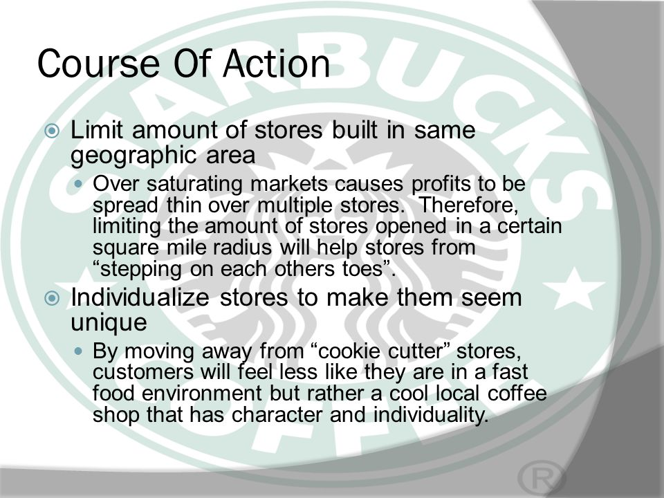 Course Of Action Limit amount of stores built in same geographic area Over saturating markets causes profits to be spread thin over multiple stores. T
