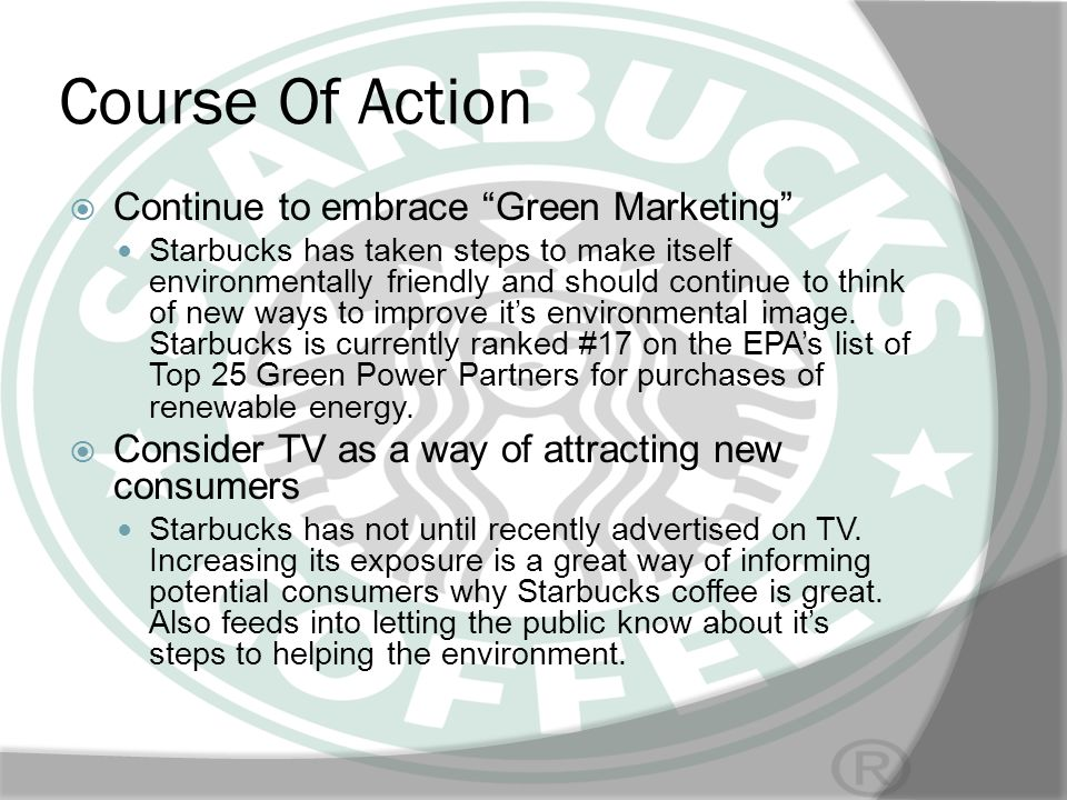 Course Of Action Continue to embrace Green Marketing Starbucks has taken steps to make itself environmentally friendly and should continue to think of