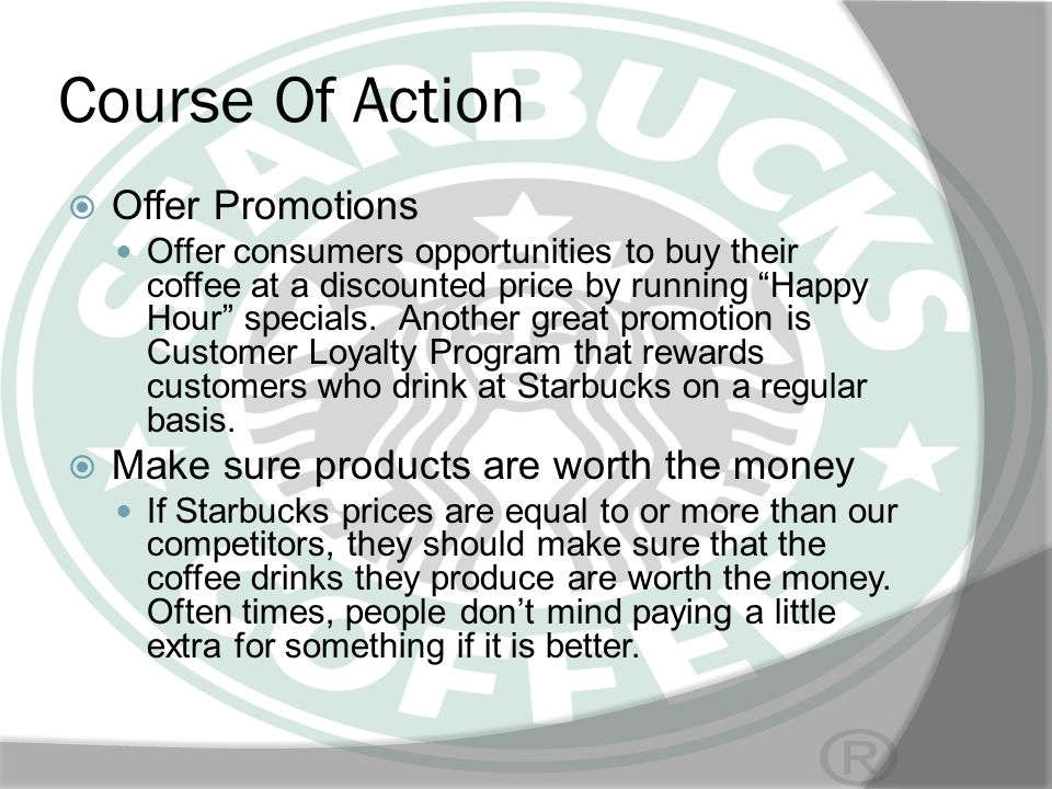 Course Of Action Offer Promotions Offer consumers opportunities to buy their coffee at a discounted price by running Happy Hour specials. Another grea