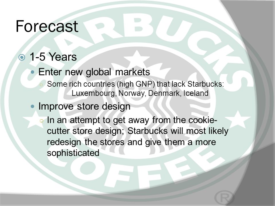 Forecast 1-5 Years Enter new global markets Some rich countries (high GNP) that lack Starbucks: Luxembourg, Norway, Denmark, Iceland Improve store des