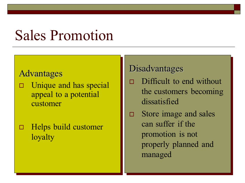 10 Sales Promotion Advantages Unique and has special appeal to a potential customer Helps build customer loyalty Disadvantages Difficult to end without the customers becoming dissatisfied Store image and sales can suffer if the promotion is not properly planned and managed