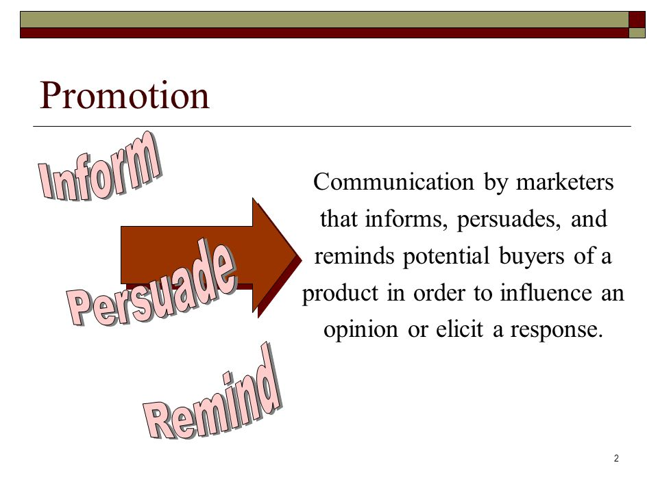 2 Promotion Communication by marketers that informs, persuades, and reminds potential buyers of a product in order to influence an opinion or elicit a response.