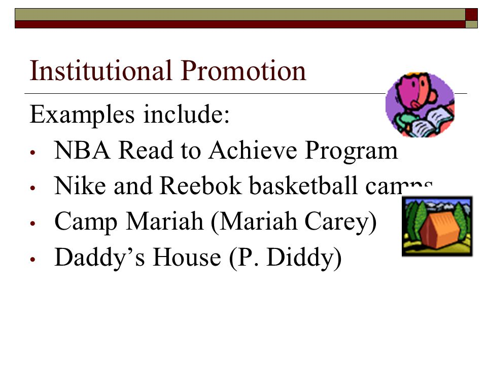 Institutional Promotion Examples include: NBA Read to Achieve Program Nike and Reebok basketball camps Camp Mariah (Mariah Carey) Daddys House (P.