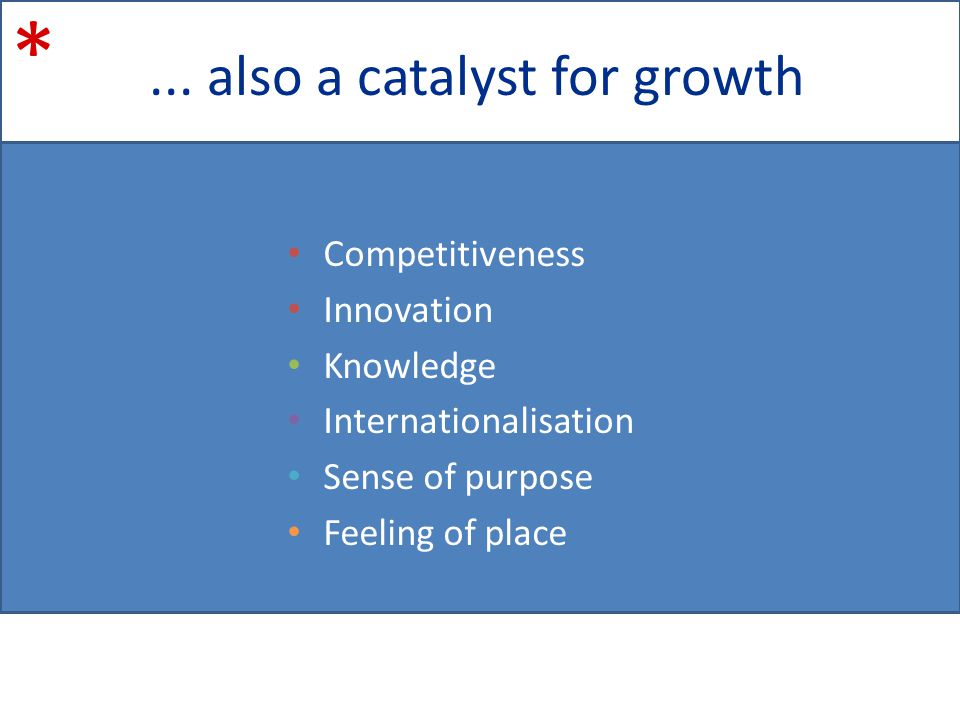 ... also a catalyst for growth * Competitiveness Innovation Knowledge Internationalisation Sense of purpose Feeling of place