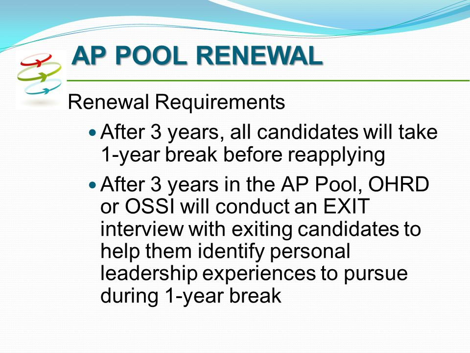 Renewal Requirements After 3 years, all candidates will take 1-year break before reapplying After 3 years in the AP Pool, OHRD or OSSI will conduct an EXIT interview with exiting candidates to help them identify personal leadership experiences to pursue during 1-year break AP POOL RENEWAL