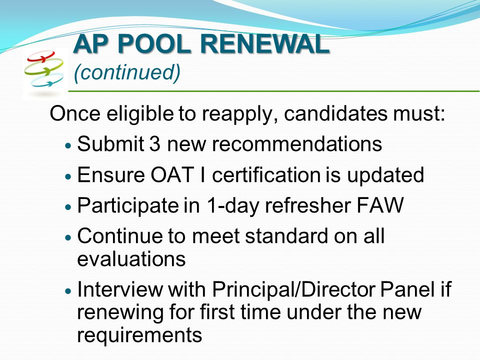 Once eligible to reapply, candidates must: Submit 3 new recommendations Ensure OAT I certification is updated Participate in 1-day refresher FAW Continue to meet standard on all evaluations Interview with Principal/Director Panel if renewing for first time under the new requirements AP POOL RENEWAL AP POOL RENEWAL (continued)