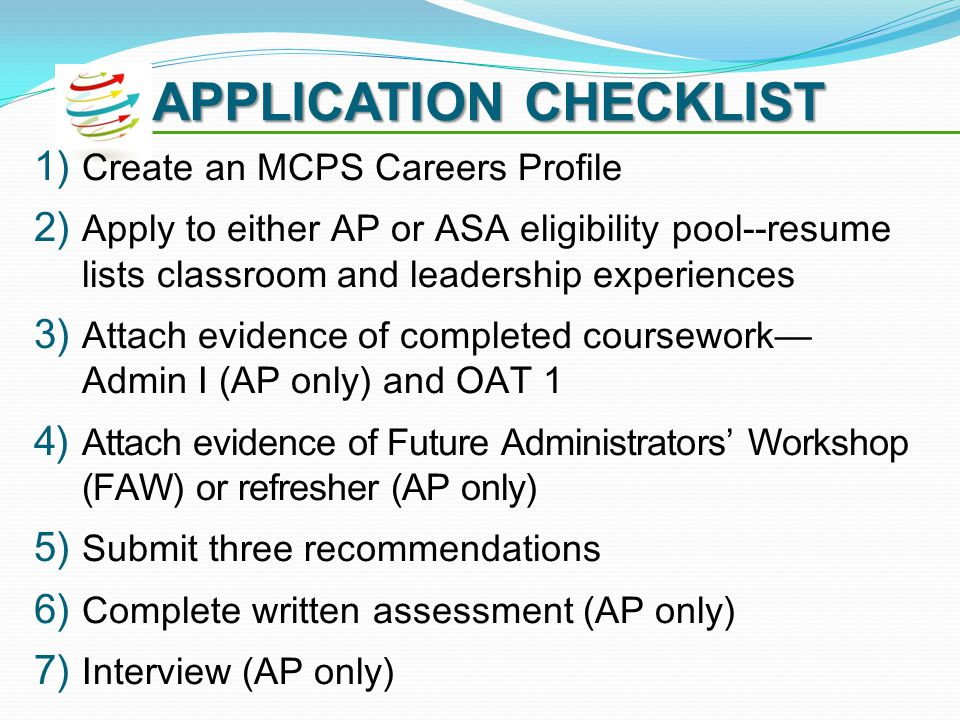 APPLICATION CHECKLIST 1) Create an MCPS Careers Profile 2) Apply to either AP or ASA eligibility pool--resume lists classroom and leadership experiences 3) Attach evidence of completed coursework Admin I (AP only) and OAT 1 4) Attach evidence of Future Administrators Workshop (FAW) or refresher (AP only) 5) Submit three recommendations 6) Complete written assessment (AP only) 7) Interview (AP only)