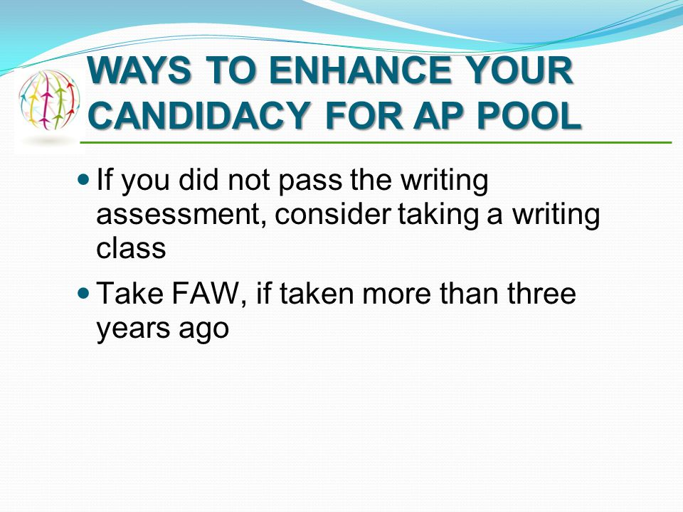 If you did not pass the writing assessment, consider taking a writing class Take FAW, if taken more than three years ago WAYS TO ENHANCE YOUR CANDIDACY FOR AP POOL