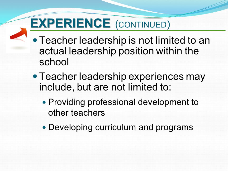 EXPERIENCE EXPERIENCE ( CONTINUED ) Teacher leadership is not limited to an actual leadership position within the school Teacher leadership experiences may include, but are not limited to: Providing professional development to other teachers Developing curriculum and programs