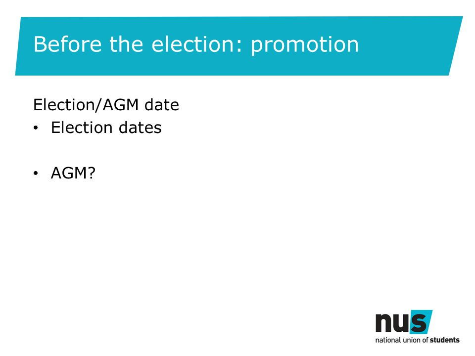 Before the election: promotion Election/AGM date Election dates AGM?
