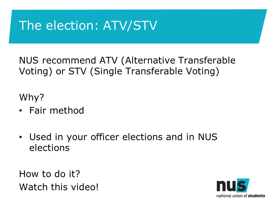 The election: ATV/STV NUS recommend ATV (Alternative Transferable Voting) or STV (Single Transferable Voting) Why.