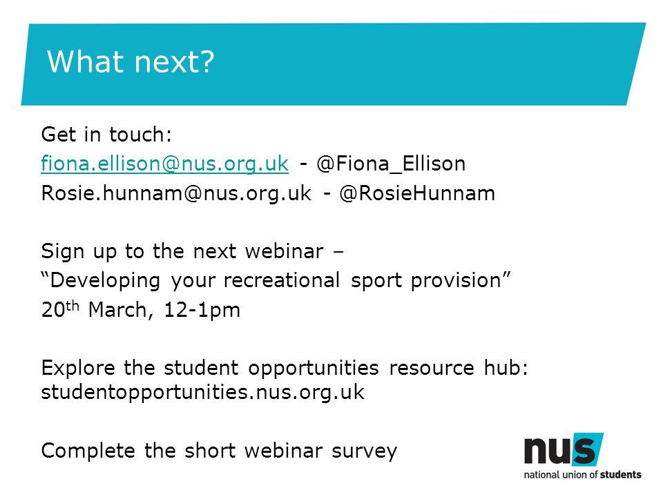 What next? Get in touch: fiona.ellison@nus.org.ukfiona.ellison@nus.org.uk - @Fiona_Ellison Rosie.hunnam@nus.org.uk - @RosieHunnam Sign up to the next