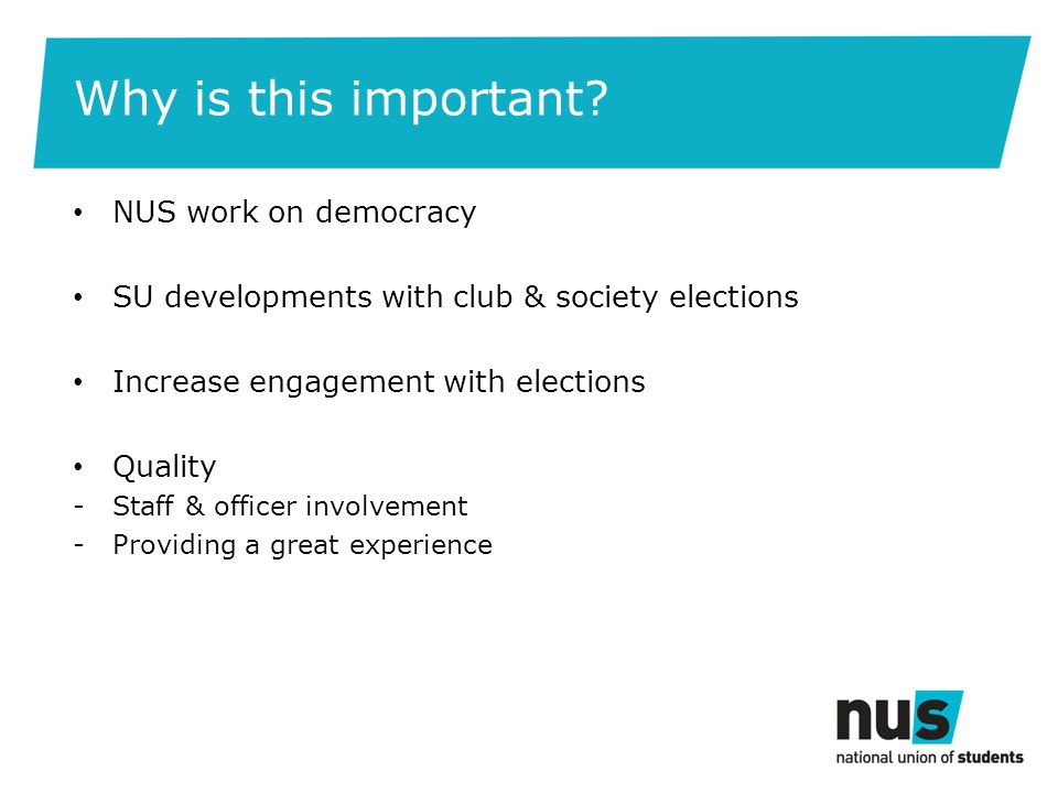 Why is this important? NUS work on democracy SU developments with club & society elections Increase engagement with elections Quality -Staff & officer