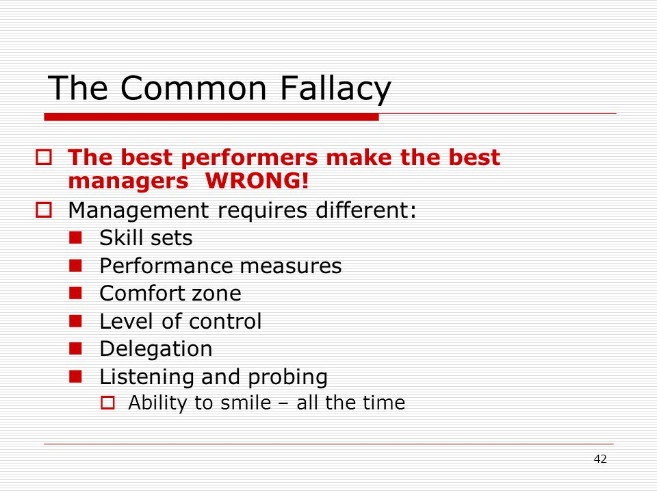 42 The best performers make the best managers WRONG! Management requires different: Skill sets Performance measures Comfort zone Level of control Dele
