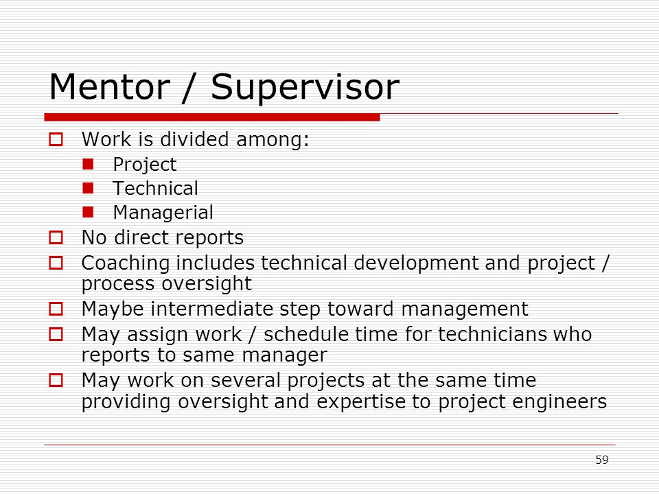 59 Mentor / Supervisor Work is divided among: Project Technical Managerial No direct reports Coaching includes technical development and project / pro