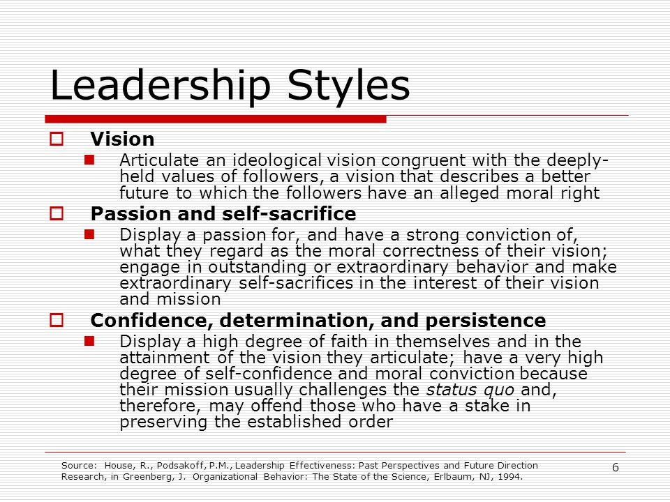 7 Leadership Styles Image-building Self-conscious about their own image; recognize the desirability of followers perceiving them as competent, credible, and trustworthy Role-modeling Followers identify with the values of role models whom they perceived in positive terms External representation Act as spokespersons for their respective organizations and symbolically represent those organizations to external constituencies Source: House, R., Podsakoff, P.M., Leadership Effectiveness: Past Perspectives and Future Direction Research, in Greenberg, J.