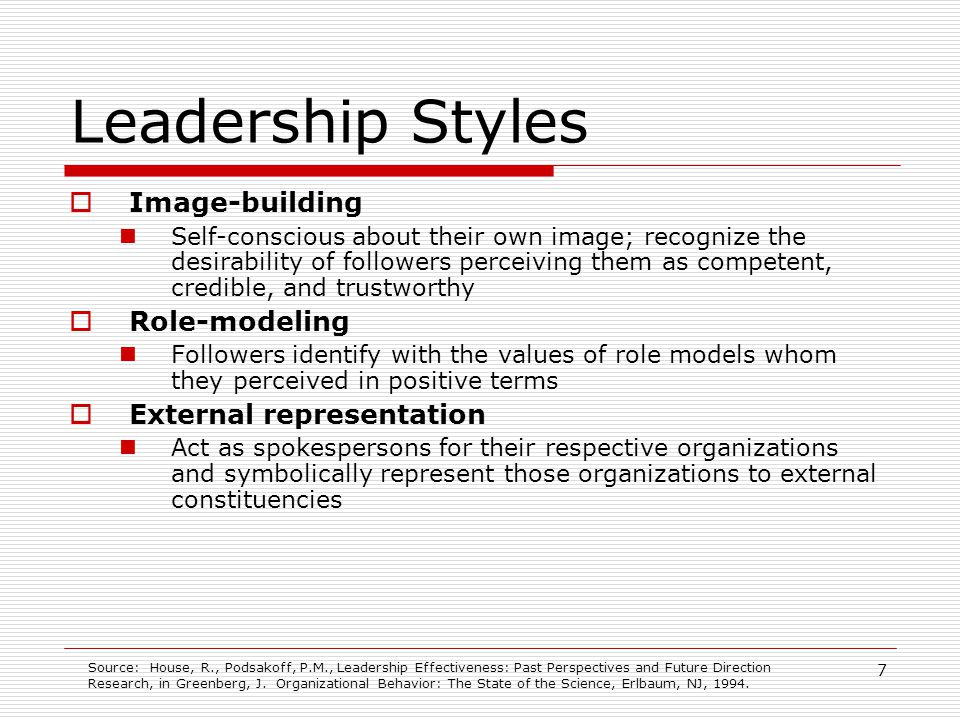 8 Leadership Styles Expectations of and confidence in followers Communicate expectations of high performance from their followers and strong confidence in their followers ability to meet such expectations Selective motive-arousal Selectively arouse those motives of followers that they see as of special relevance to the successful accomplishment of the vision and mission Frame alignment To persuade followers to accept and implement change; linkage of individual and leader such that some set of followers interests, values, and beliefs, as well as the leaders activities, goals, and ideology, becomes congruent and complementary Inspirational communication Often, but not always, communicate their message in an inspirational manner using vivid stories, slogans, symbols, and ceremonies Source: House, R., Podsakoff, P.M., Leadership Effectiveness: Past Perspectives and Future Direction Research, in Greenberg, J.