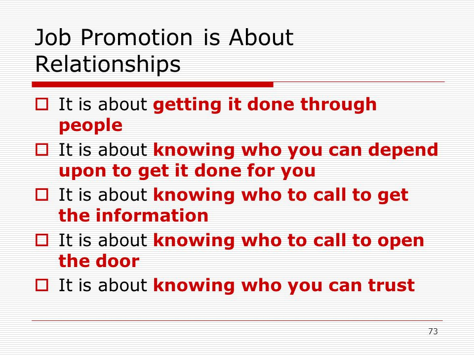 73 Job Promotion is About Relationships It is about getting it done through people It is about knowing who you can depend upon to get it done for you
