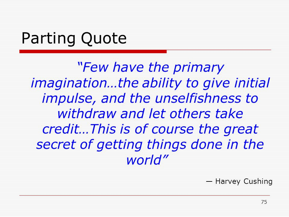 75 Parting Quote Few have the primary imagination…the ability to give initial impulse, and the unselfishness to withdraw and let others take credit…Th