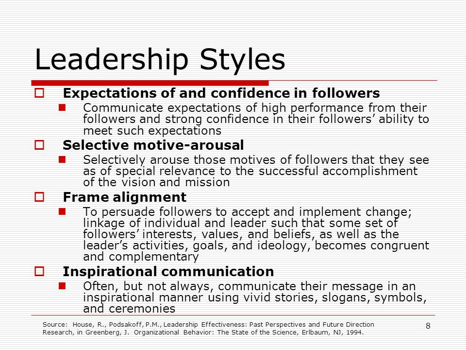 8 Leadership Styles Expectations of and confidence in followers Communicate expectations of high performance from their followers and strong confidenc