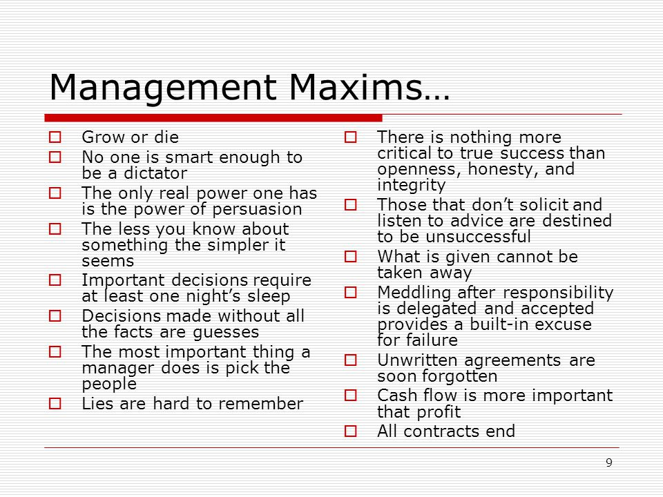 9 Management Maxims… Grow or die No one is smart enough to be a dictator The only real power one has is the power of persuasion The less you know abou