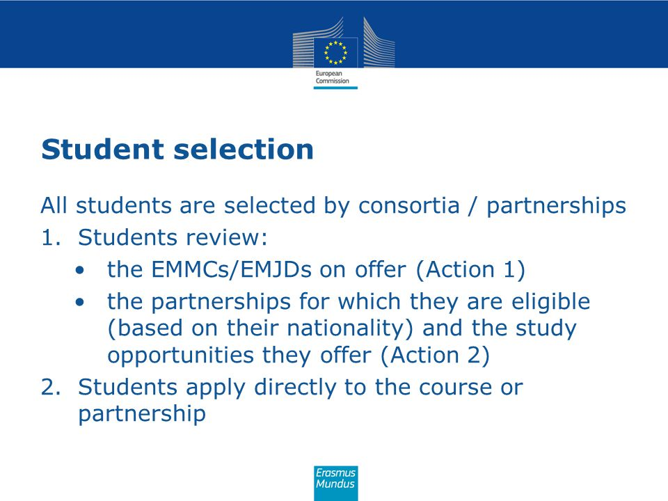 Student selection All students are selected by consortia / partnerships 1.Students review: the EMMCs/EMJDs on offer (Action 1) the partnerships for wh