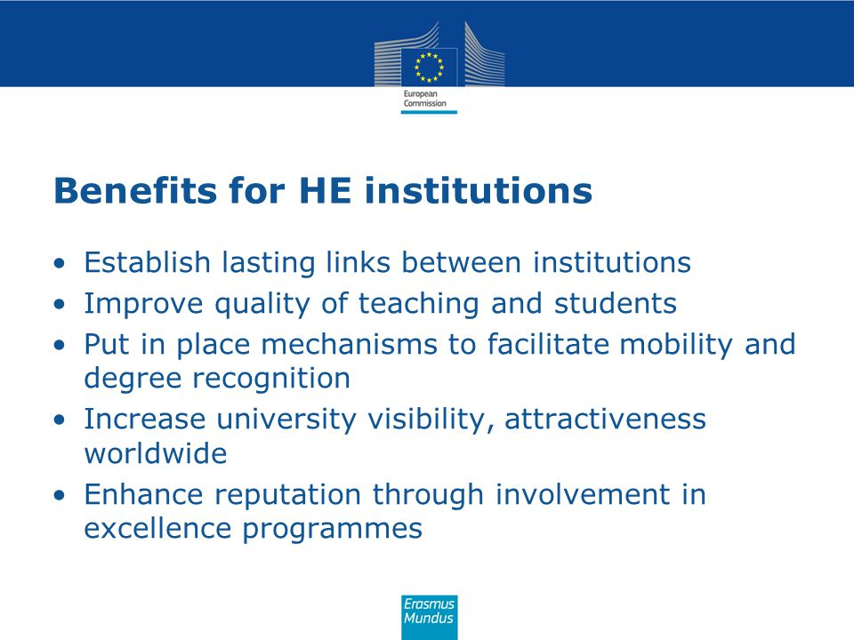 Benefits for HE institutions Establish lasting links between institutions Improve quality of teaching and students Put in place mechanisms to facilita
