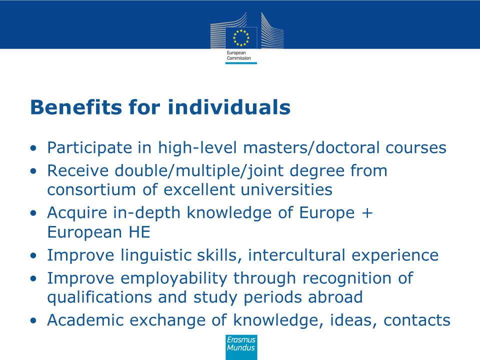 Benefits for individuals Participate in high-level masters/doctoral courses Receive double/multiple/joint degree from consortium of excellent universi