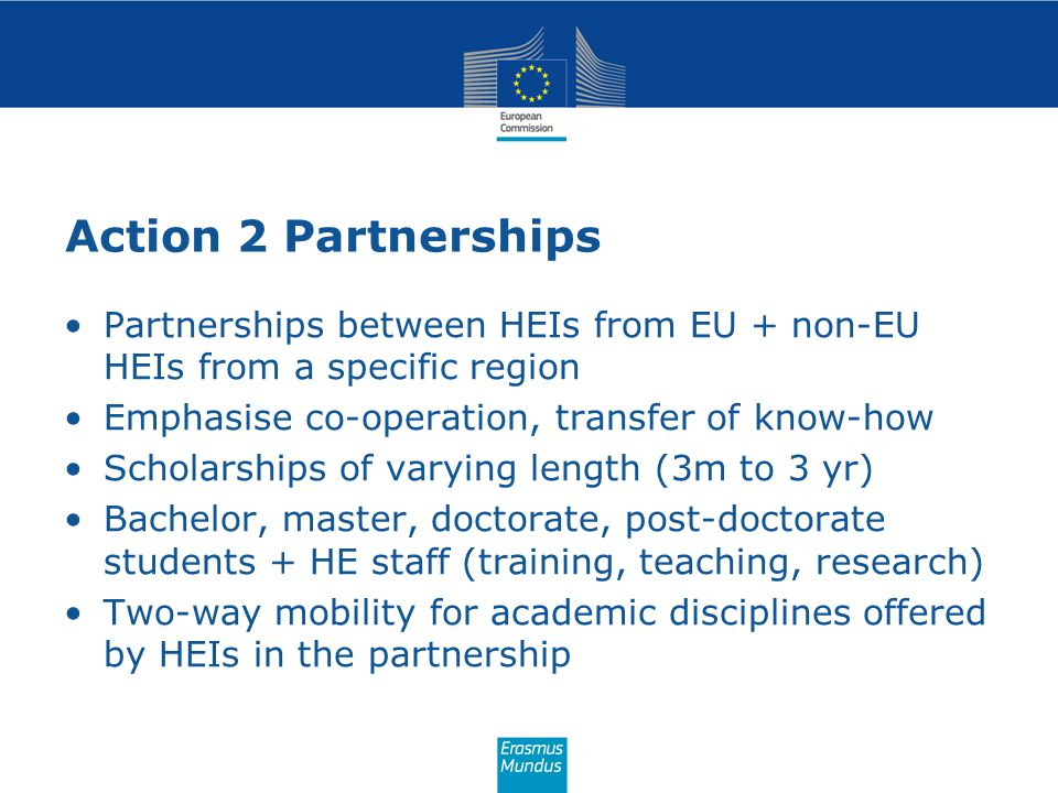 Action 2 Partnerships Partnerships between HEIs from EU + non-EU HEIs from a specific region Emphasise co-operation, transfer of know-how Scholarships