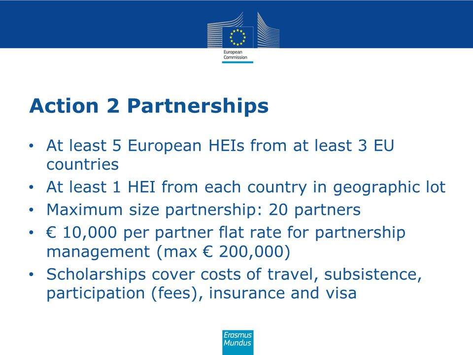 Action 2 Partnerships At least 5 European HEIs from at least 3 EU countries At least 1 HEI from each country in geographic lot Maximum size partnershi
