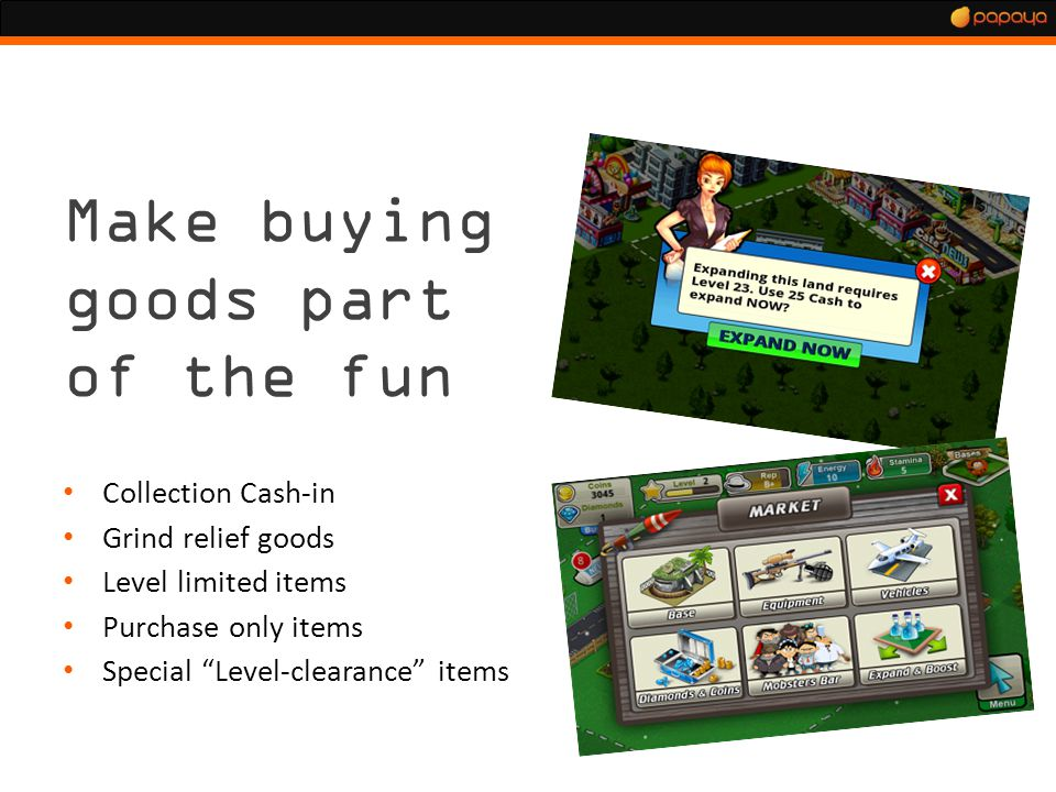 Monetization 3.0 Make buying goods part of the fun Collection Cash-in Grind relief goods Level limited items Purchase only items Special Level-clearance items